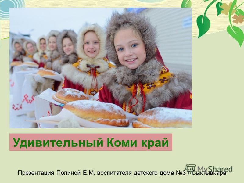 Удивительный Коми край Презентация Полиной Е.М. воспитателя детского дома 3 г Сыктывкара