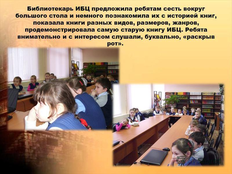 Библиотекарь ИБЦ предложила ребятам сесть вокруг большого стола и немного познакомила их с историей книг, показала книги разных видов, размеров, жанров, продемонстрировала самую старую книгу ИБЦ. Ребята внимательно и с интересом слушали, буквально, «