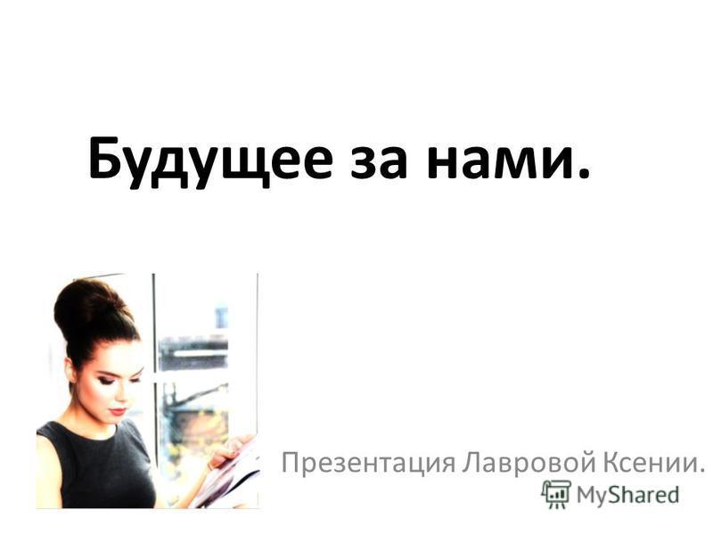 Будущее за нами. Презентация Лавровой Ксении.