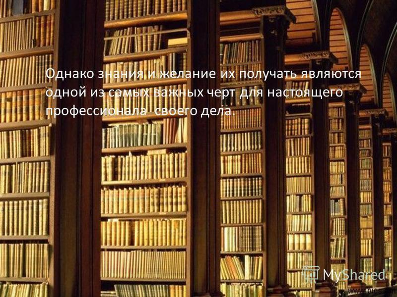 Однако самой важной чертой является- умение учиться. Однако знания и желание их получать являются одной из самых важных черт для настоящего профессионала своего дела.