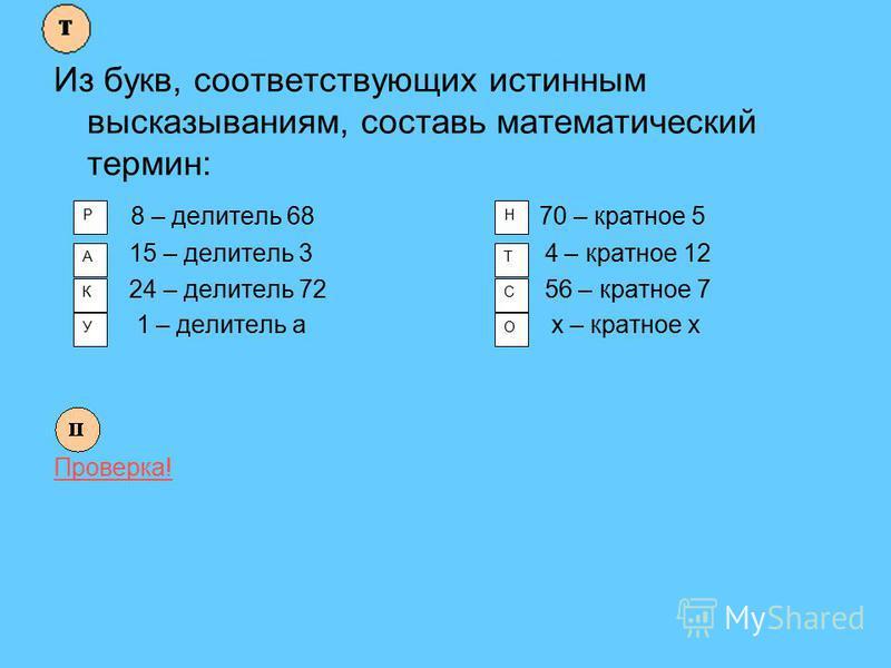 Из букв, соответствующих истинным высказываниям, составь математический термин: 8 – делитель 68 70 – кратное 5 15 – делитель 3 4 – кратное 12 24 – делитель 72 56 – кратное 7 1 – делитель а х – кратное х Проверка! Р А К У Н Т С О