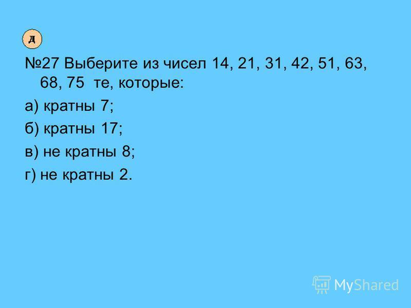 27 Выберите из чисел 14, 21, 31, 42, 51, 63, 68, 75 те, которые: а) кратны 7; б) кратны 17; в) не кратны 8; г) не кратны 2.