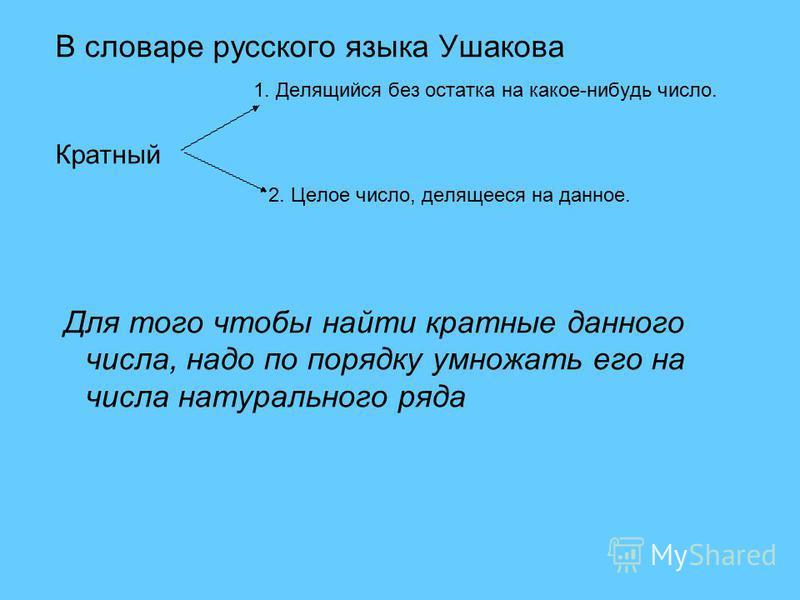 В словаре русского языка Ушакова 1. Делящийся без остатка на какое-нибудь число. Кратный 2. Целое число, делящееся на данное. Для того чтобы найти кратные данного числа, надо по порядку умножать его на числа натурального ряда