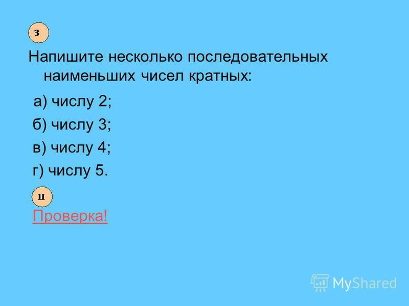 Напишите несколько последовательных наименьших чисел кратных: а) числу 2; б) числу 3; в) числу 4; г) числу 5. Проверка!