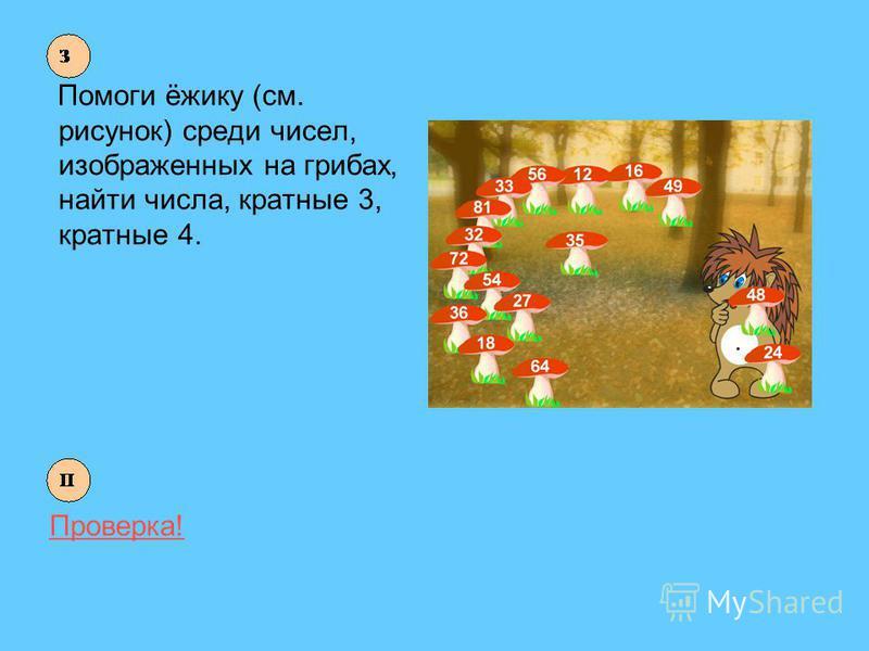 Помоги ёжику (см. рисунок) среди чисел, изображенных на грибах, найти числа, кратные 3, кратные 4. Проверка!