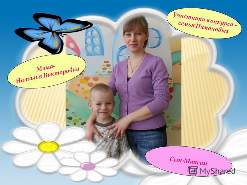 Участники конкурса - семья Пимоновых Мама- Наталья Викторовна Сын-Максим