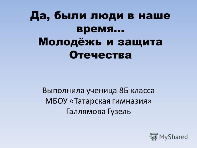 Да, были люди в наше время… Молодёжь и защита Отечества Выполнила ученица 8Б класса МБОУ «Татарская гимназия» Галлямова Гузель