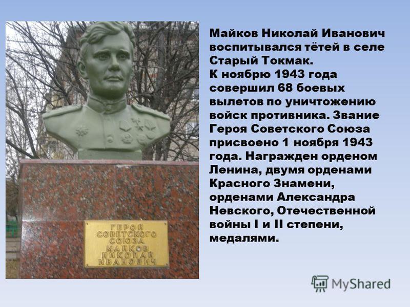Майков Николай Иванович воспитывался тётей в селе Старый Токмак. К ноябрю 1943 года совершил 68 боевых вылетов по уничтожению войск противника. Звание Героя Советского Союза присвоено 1 ноября 1943 года. Награжден орденом Ленина, двумя орденами Красн