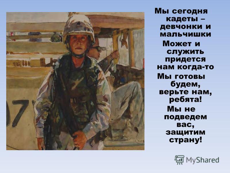 Мы сегодня кадеты – девчонки и мальчишки Может и служить придется нам когда-то Мы готовы будем, верьте нам, ребята! Мы не подведем вас, защитим страну!