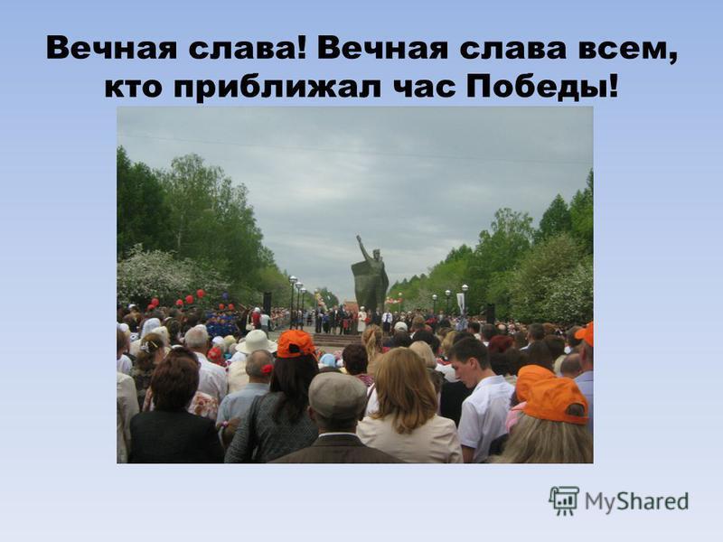 Вечная слава! Вечная слава всем, кто приближал час Победы!