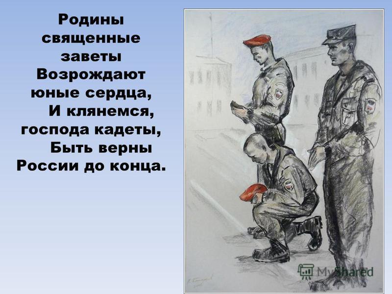Родины священные заветы Возрождают юные сердца, И клянемся, господа кадеты, Быть верны России до конца.