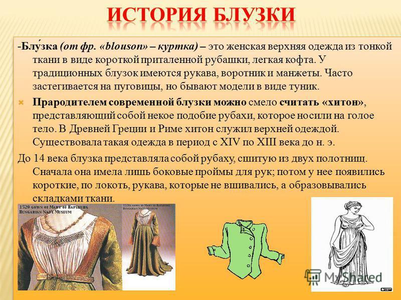 -Блу́ска (от фр. «blouson» – куртка) – это женская верхняя одежда из тонкой ткани в виде короткой приталенной рубашки, легкая кофта. У традиционных блузок имеются рукава, воротник и манжеты. Часто застегивается на пуговицы, но бывают модели в виде ту