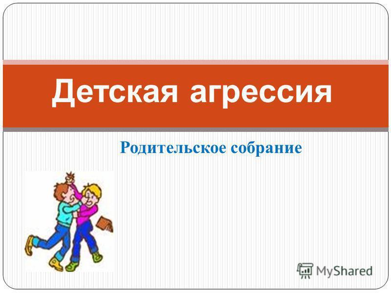 Родительское собрание Детская агрессия