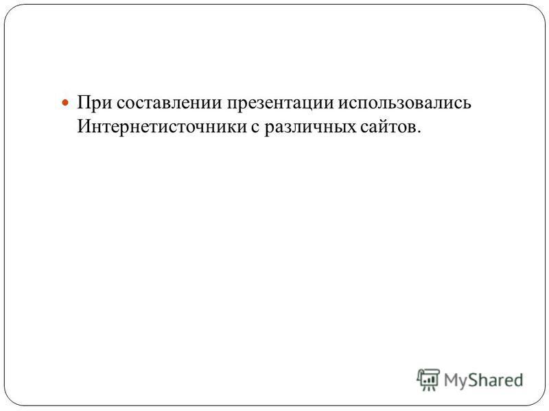 При составлении презентации использовались Интернетисточники с различных сайтов.