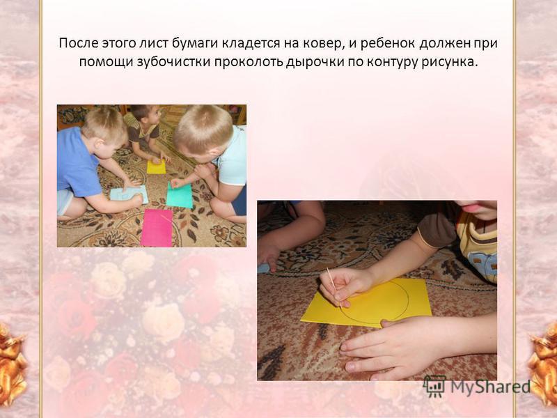 После этого лист бумаги кладется на ковер, и ребенок должен при помощи зубочистки проколоть дырочки по контуру рисунка.