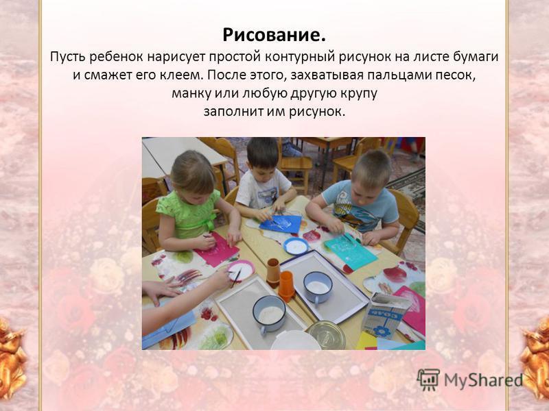 Рисование. Пусть ребенок нарисует простой контурный рисунок на листе бумаги и смажет его клеем. После этого, захватывая пальцами песок, манку или любую другую крупу заполнит им рисунок.