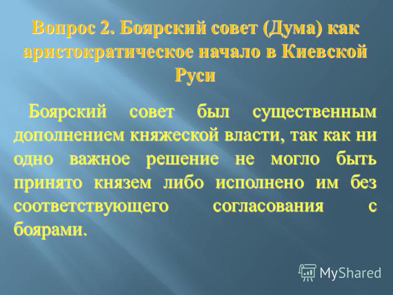 Вопрос 2. Боярский совет ( Дума ) как аристократическое начало в Киевской Руси Боярский совет был существенным дополнением княжеской власти, так как ни одно важное решение не могло быть принято князем либо исполнено им без соответствующего согласован