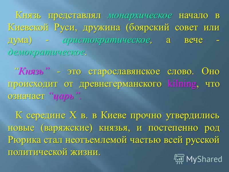 Князь представлял монархическое начало в Киевской Руси, дружина ( боярский совет или дума ) - аристократическое, а вече - демократическое. Князь представлял монархическое начало в Киевской Руси, дружина ( боярский совет или дума ) - аристократическое