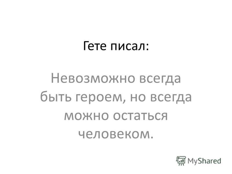 Гете писал: Невозможно всегда быть героем, но всегда можно остаться человеком.