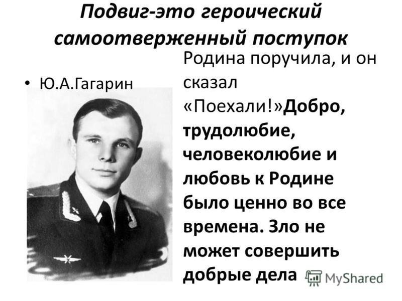 Подвиг-это героический самоотверженный поступок Ю.А.Гагарин Родина поручила, и он сказал «Поехали!»Добро, трудолюбие, человеколюбие и любовь к Родине было ценно во все времена. Зло не может совершить добрые дела