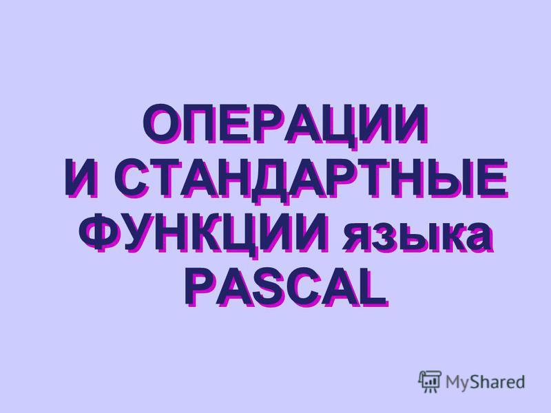 ОПЕРАЦИИ И СТАНДАРТНЫЕ ФУНКЦИИ языка PASCAL