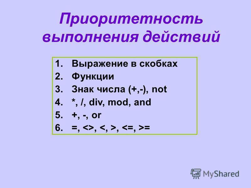 Приоритетность выполнения действий 1. Выражение в скобках 2. Функции 3. Знак числа (+,-), not 4.*, /, div, mod, and 5.+, -, or 6.=, ,, =