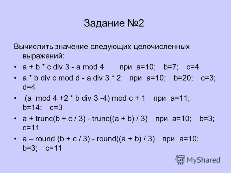 Задание 2 Вычислить значение следующих целочисленных выражений: a + b * c div 3 - a mod 4 при a=10; b=7; c=4 a * b div c mod d - a div 3 * 2 при a=10; b=20; c=3; d=4 (a mod 4 +2 * b div 3 -4) mod c + 1 при a=11; b=14; c=3 a + trunc(b + c / 3) - trunc