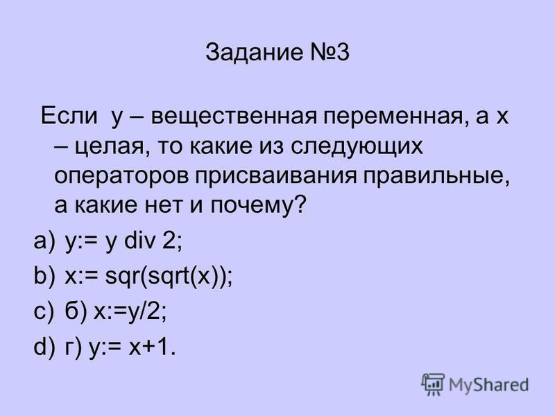 Задание 3 Если у – вещественная переменная, а х – целая, то какие из следующих операторов присваивания правильные, а какие нет и почему? a)y:= y div 2; b)x:= sqr(sqrt(x)); c)б) x:=y/2; d)г) y:= x+1.