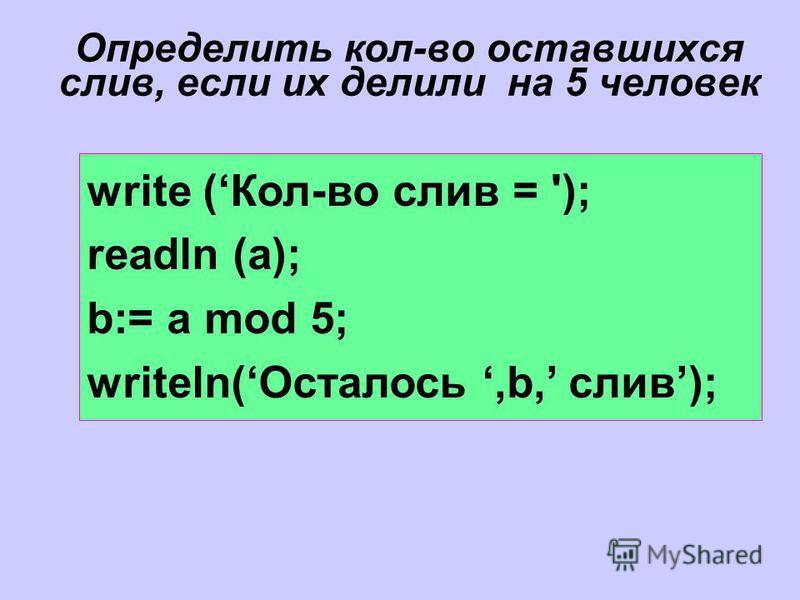 Определить кол-во оставшихся слив, если их делили на 5 человек write (Кол-во слив = '); readln (a); b:= a mod 5; writeln(Осталось,b, слив);