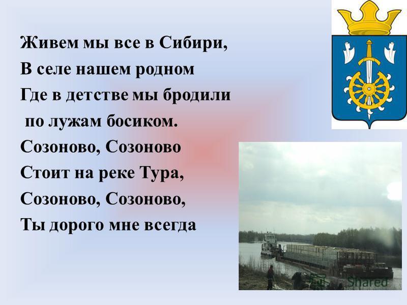 Живем мы все в Сибири, В селе нашем родном Где в детстве мы бродили по лужам босиком. Созоново, Созоново Стоит на реке Тура, Созоново, Ты дорого мне всегда