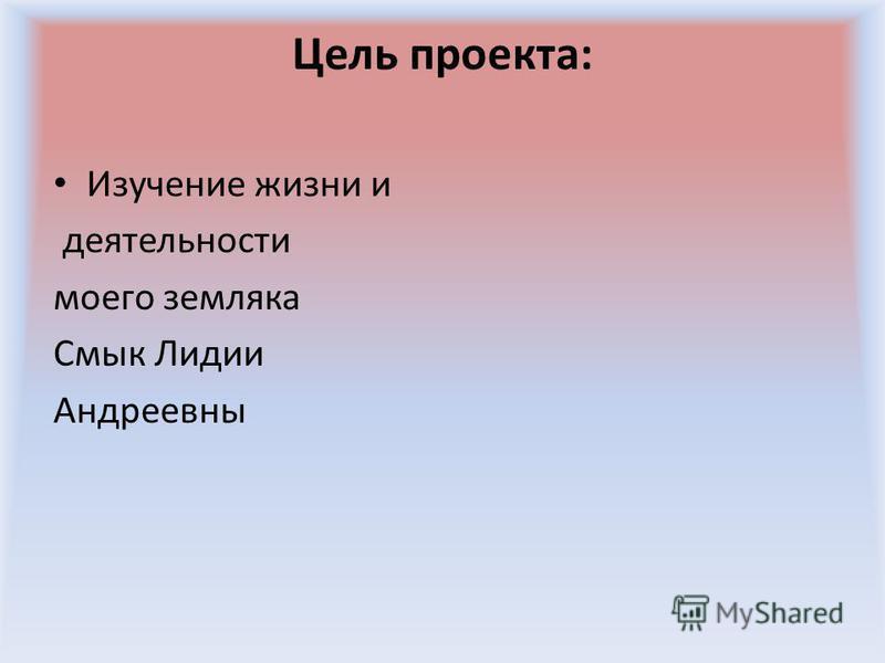 Цель проекта: Изучение жизни и деятельности моего земляка Смык Лидии Андреевны