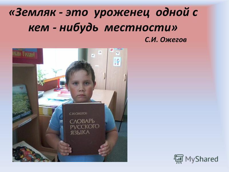«Земляк - это уроженец одной с кем - нибудь местности» С.И. Ожегов