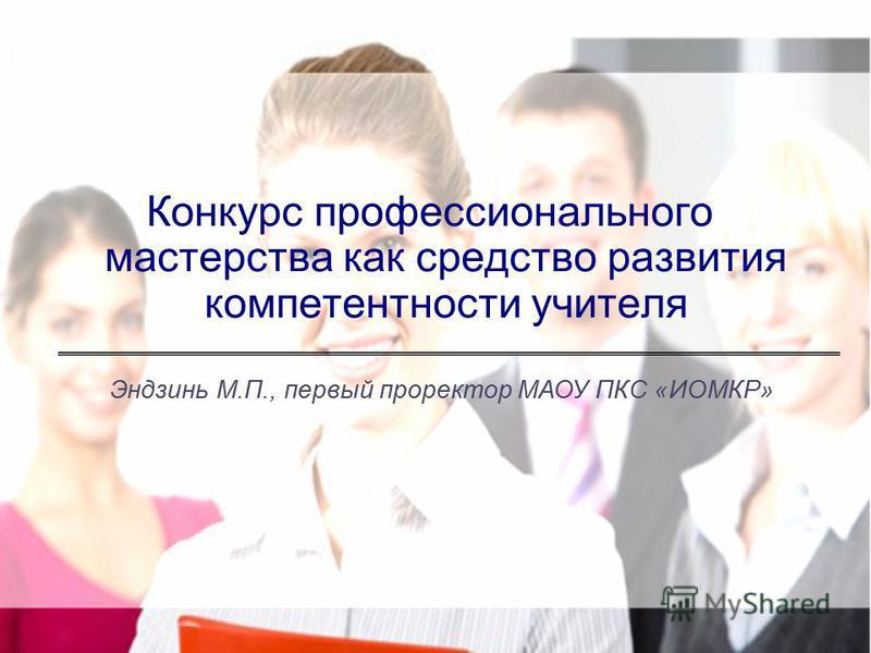 Конкурс профессионального мастерства как средство развития компетентности учителя Эндзинь М.П., первый проректор МАОУ ПКС «ИОМКР»