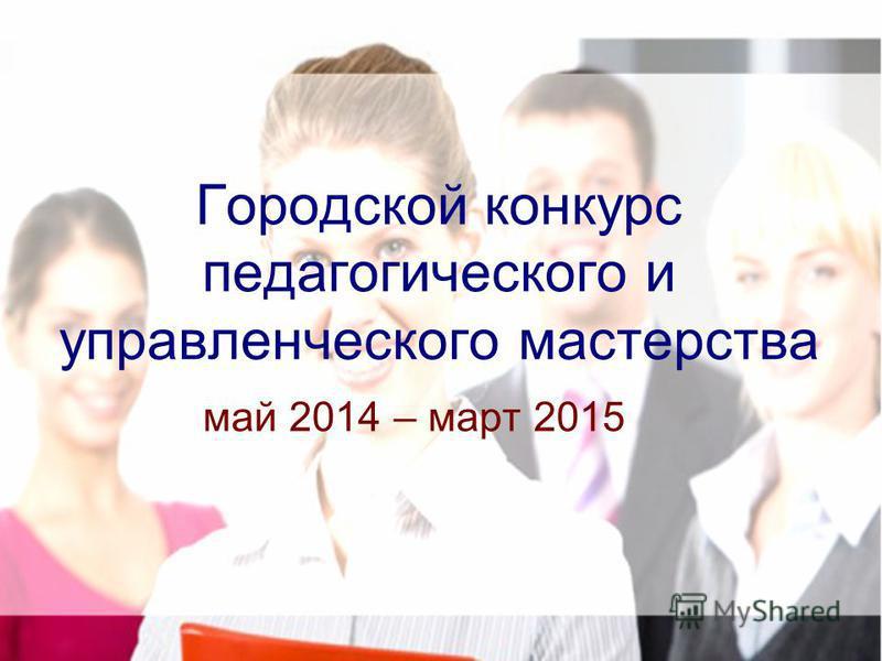 Городской конкурс педагогического и управленческого мастерства май 2014 – март 2015
