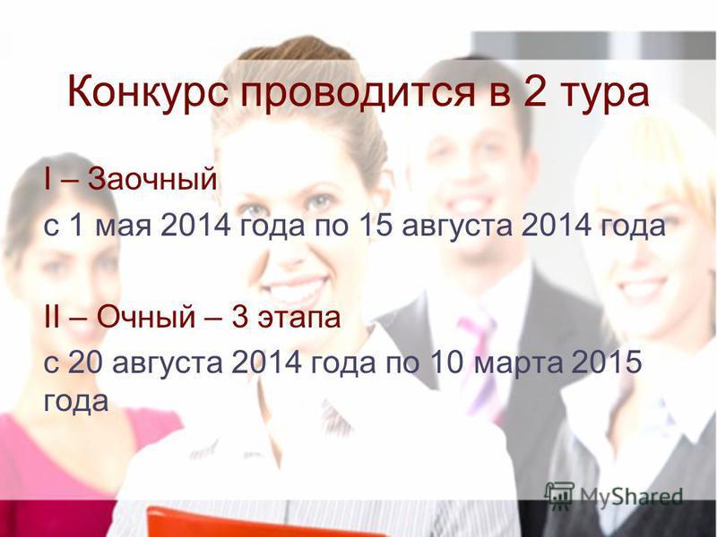 Конкурс проводится в 2 тура I – Заочный с 1 мая 2014 года по 15 августа 2014 года II – Очный – 3 этапа с 20 августа 2014 года по 10 марта 2015 года