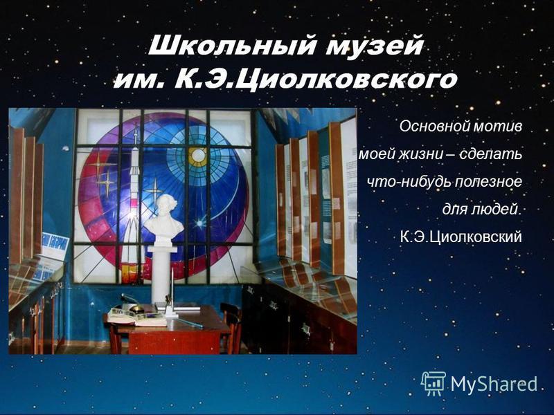 Школьный музей им. К.Э.Циолковского Основной мотив моей жизни – сделать что-нибудь полезное для людей. К.Э.Циолковский