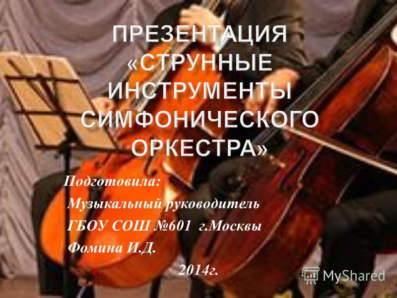 Подготовила : Музыкальный руководитель ГБОУ СОШ 601 г. Москвы Фомина И. Д. 2014 г.