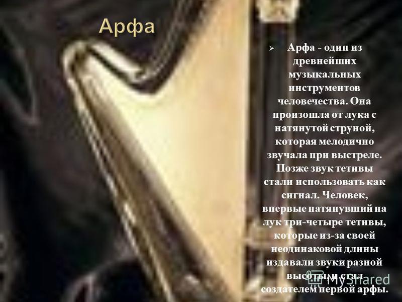 Арфа - один из древнейших музыкальных инструментов человечества. Она произошла от лука с натянутой струной, которая мелодично звучала при выстреле. Позже звук тетивы стали использовать как сигнал. Человек, впервые натянувший на лук три - четыре тетив