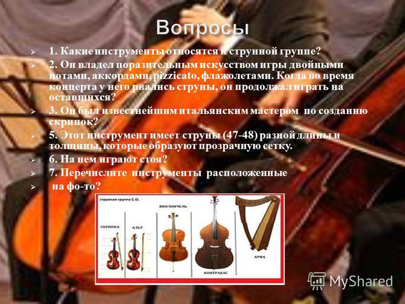 1. Какие инструменты относятся к струнной группе ? 2. Он владел поразительным искусством игры двойными нотами, аккордами, pizzicato, флажолетами. Когда во время концерта у него рвались струны, он продолжал играть на оставшихся ? 3. Он был известнейши