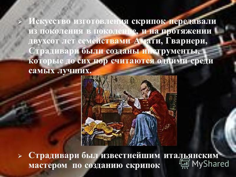 Искусство изготовления скрипок передавали из поколения в поколение, и на протяжении двухсот лет семействами Амати, Гварнери, Страдивари были созданы инструменты, которые до сих пор считаются одними среди самых лучших. Страдивари был известнейшим итал