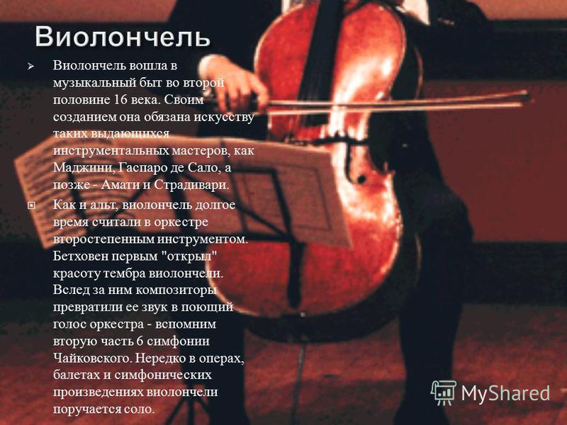 Виолончель вошла в музыкальный быт во второй половине 16 века. Своим созданием она обязана искусству таких выдающихся инструментальных мастеров, как Маджини, Гаспаро де Сало, а позже - Амати и Страдивари. Как и альт, виолончель долгое время считали в