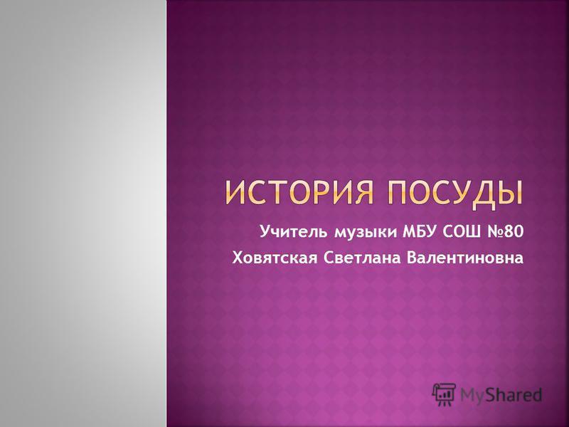 Учитель музыки МБУ СОШ 80 Ховятская Светлана Валентиновна