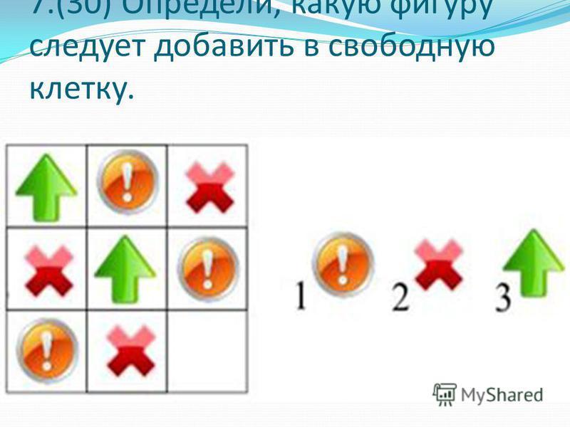 7.(30) Определи, какую фигуру следует добавить в свободную клетку.