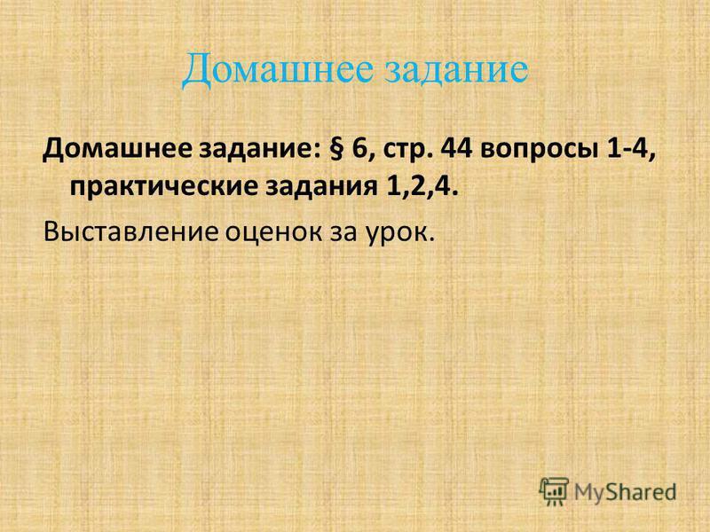 Домашнее задание Домашнее задание: § 6, стр. 44 вопросы 1-4, практические задания 1,2,4. Выставление оценок за урок.