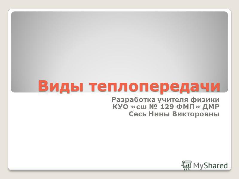 Виды теплопередачи Разработка учителя физики КУО «сш 129 ФМП» ДМР Сесь Нины Викторовны
