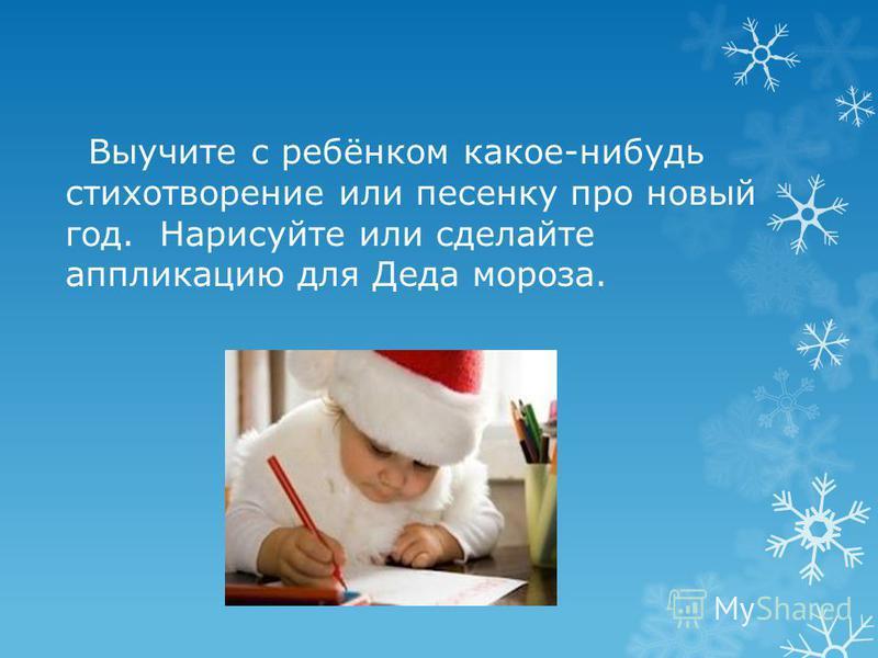 Выучите с ребёнком какое-нибудь стихотворение или песенку про новый год. Нарисуйте или сделайте аппликацию для Деда мороза.