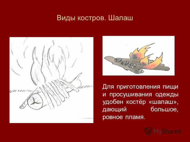 Виды костров. Шалаш Для приготовления пищи и просушивания одежды удобен костёр «шалаш», дающий большое, ровное пламя.