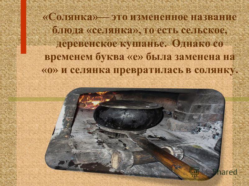 «Солянка» это измененное название блюда «селянка», то есть сельское, деревенское кушанье. Однако со временем буква «е» была заменена на «о» и селянка превратилась в солянку.