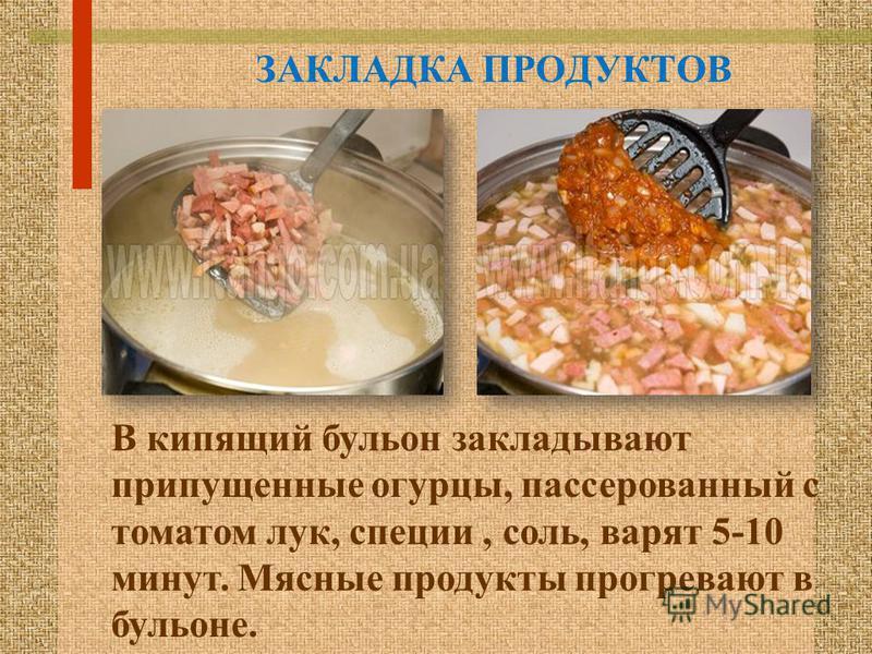 ЗАКЛАДКА ПРОДУКТОВ В кипящий бульон закладывают припущенные огурцы, пассированный с томатом лук, специи, соль, варят 5-10 минут. Мясные продукты прогревают в бульоне.
