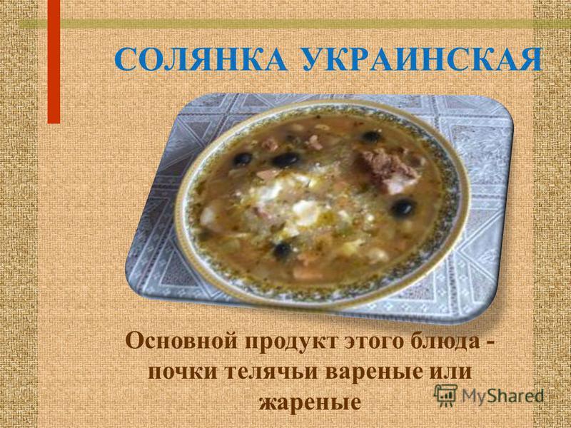 СОЛЯНКА УКРАИНСКАЯ Основной продукт этого блюда - почки телячьи вареные или жареные
